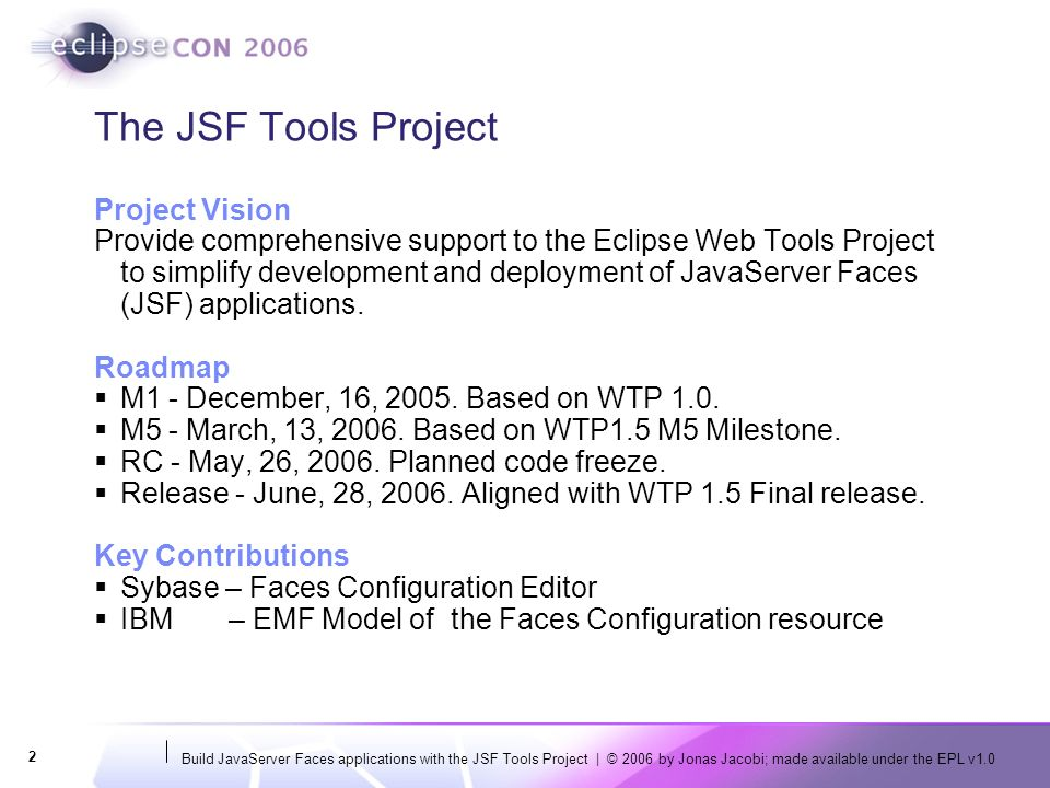 Build JavaServer Faces applications with the JSF Tools Project | © 2006 by Jonas Jacobi; made available under the EPL v1.0 2 The JSF Tools Project Project Vision Provide comprehensive support to the Eclipse Web Tools Project to simplify development and deployment of JavaServer Faces (JSF) applications.