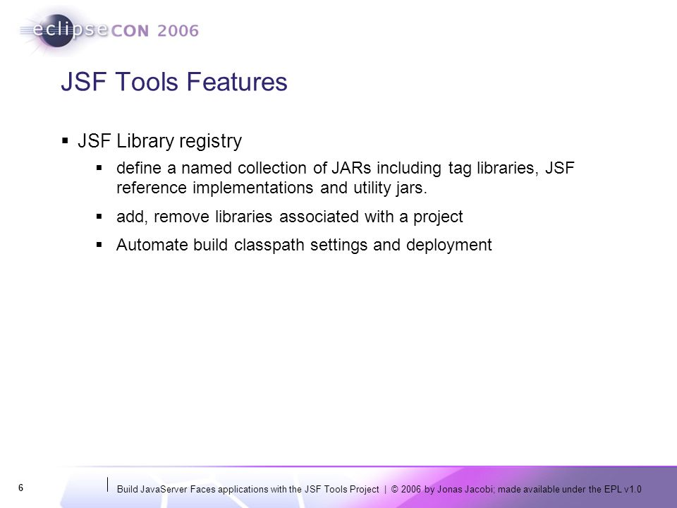 Build JavaServer Faces applications with the JSF Tools Project | © 2006 by Jonas Jacobi; made available under the EPL v1.0 6 JSF Tools Features JSF Library registry define a named collection of JARs including tag libraries, JSF reference implementations and utility jars.