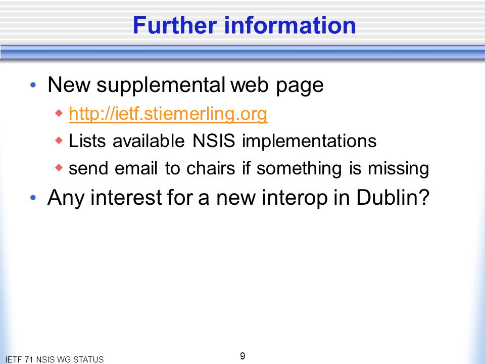 IETF 71 NSIS WG STATUS 9 Further information New supplemental web page http://ietf.stiemerling.org Lists available NSIS implementations send email to chairs if something is missing Any interest for a new interop in Dublin