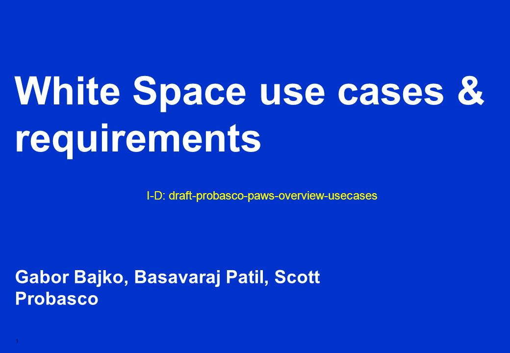 1 White Space use cases & requirements Gabor Bajko, Basavaraj Patil, Scott Probasco I-D: draft-probasco-paws-overview-usecases