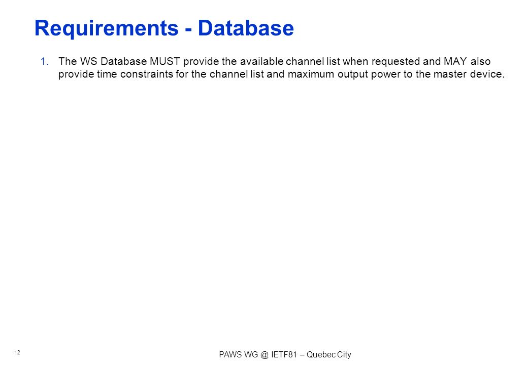 PAWS IETF81 – Quebec City Requirements - Database 1.The WS Database MUST provide the available channel list when requested and MAY also provide time constraints for the channel list and maximum output power to the master device.