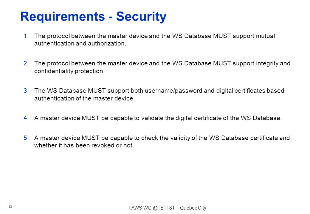 PAWS IETF81 – Quebec City Requirements - Security 1.The protocol between the master device and the WS Database MUST support mutual authentication and authorization.