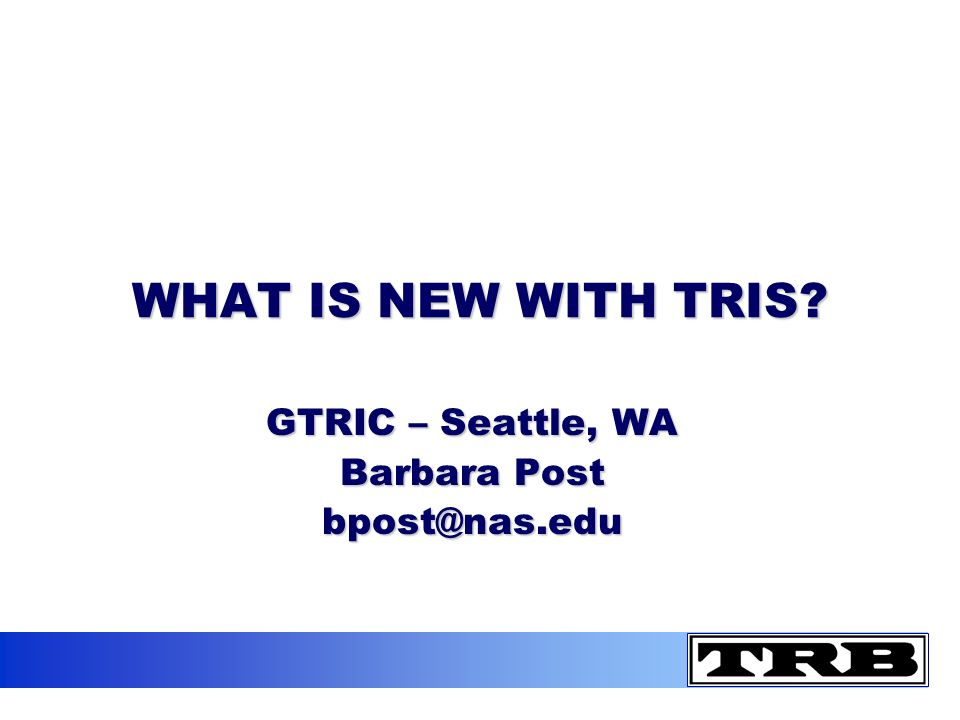 WHAT IS NEW WITH TRIS GTRIC – Seattle, WA Barbara Post bpost@nas.edu