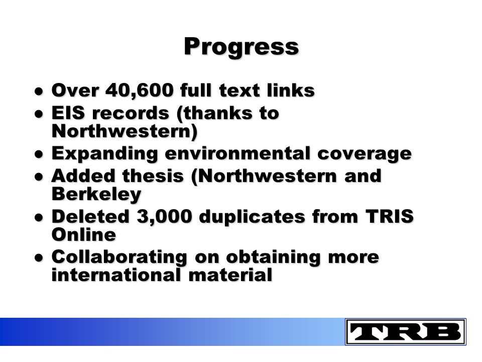 Progress Over 40,600 full text linksOver 40,600 full text links EIS records (thanks to Northwestern)EIS records (thanks to Northwestern) Expanding environmental coverageExpanding environmental coverage Added thesis (Northwestern and BerkeleyAdded thesis (Northwestern and Berkeley Deleted 3,000 duplicates from TRIS OnlineDeleted 3,000 duplicates from TRIS Online Collaborating on obtaining more international materialCollaborating on obtaining more international material
