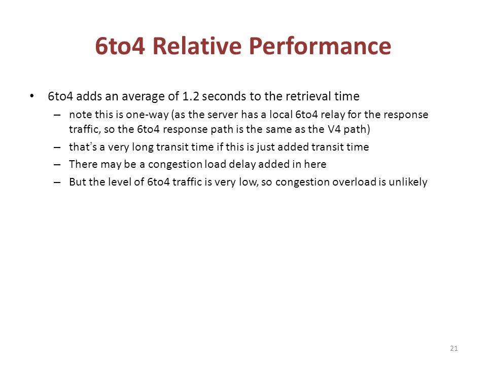 6to4 Relative Performance 6to4 adds an average of 1.2 seconds to the retrieval time – note this is one-way (as the server has a local 6to4 relay for the response traffic, so the 6to4 response path is the same as the V4 path) – thats a very long transit time if this is just added transit time – There may be a congestion load delay added in here – But the level of 6to4 traffic is very low, so congestion overload is unlikely 21