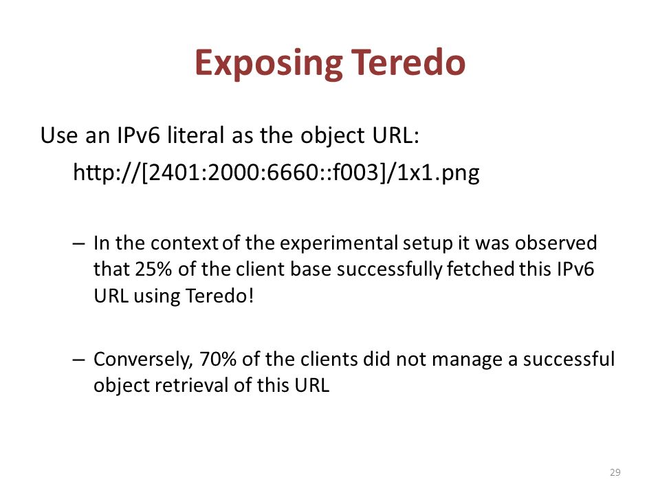 Exposing Teredo Use an IPv6 literal as the object URL: http://[2401:2000:6660::f003]/1x1.png – In the context of the experimental setup it was observed that 25% of the client base successfully fetched this IPv6 URL using Teredo.