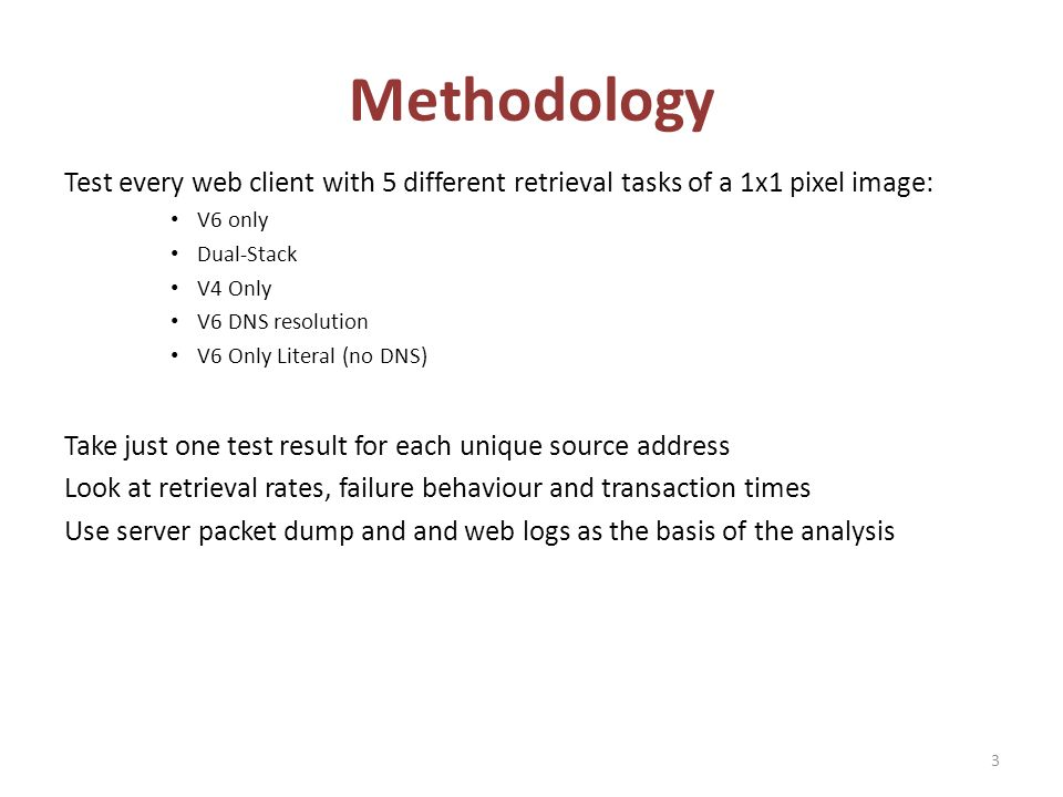 Methodology Test every web client with 5 different retrieval tasks of a 1x1 pixel image: V6 only Dual-Stack V4 Only V6 DNS resolution V6 Only Literal (no DNS) Take just one test result for each unique source address Look at retrieval rates, failure behaviour and transaction times Use server packet dump and and web logs as the basis of the analysis 3