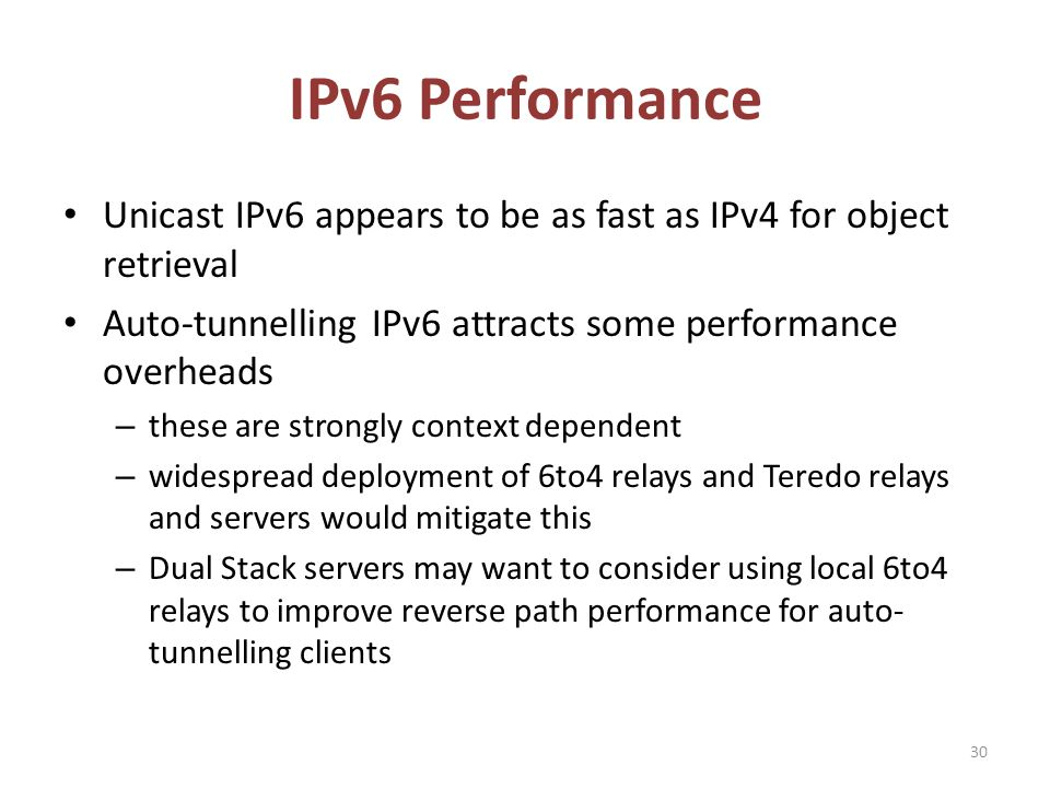 IPv6 Performance Unicast IPv6 appears to be as fast as IPv4 for object retrieval Auto-tunnelling IPv6 attracts some performance overheads – these are strongly context dependent – widespread deployment of 6to4 relays and Teredo relays and servers would mitigate this – Dual Stack servers may want to consider using local 6to4 relays to improve reverse path performance for auto- tunnelling clients 30