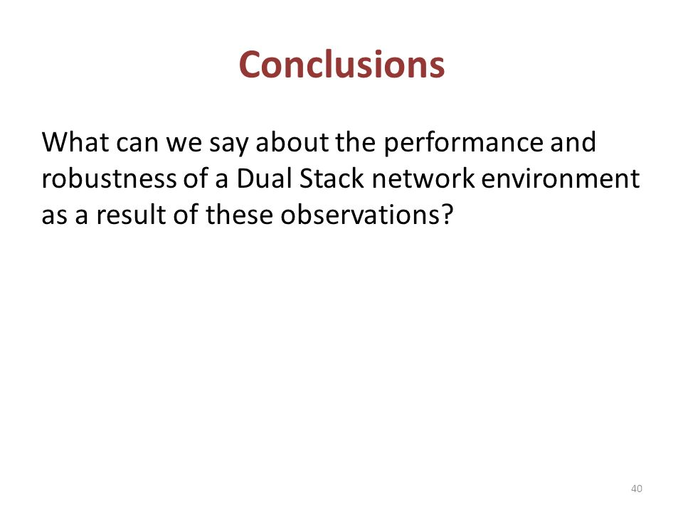 Conclusions What can we say about the performance and robustness of a Dual Stack network environment as a result of these observations.