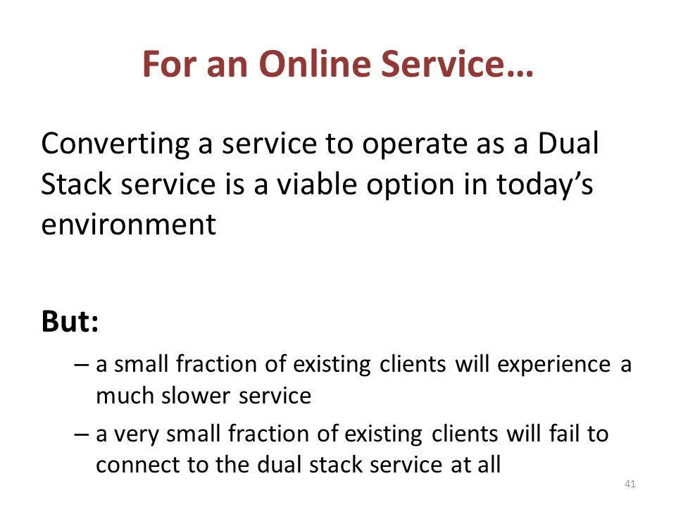 For an Online Service… Converting a service to operate as a Dual Stack service is a viable option in todays environment But: – a small fraction of existing clients will experience a much slower service – a very small fraction of existing clients will fail to connect to the dual stack service at all 41