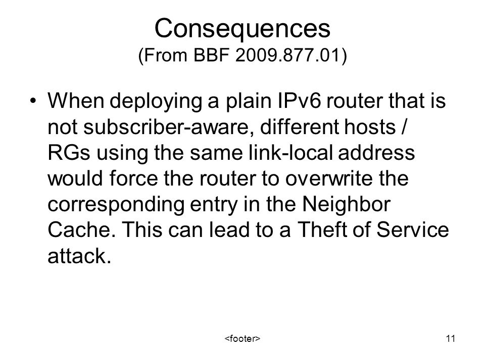 11 Consequences (From BBF 2009.877.01) When deploying a plain IPv6 router that is not subscriber-aware, different hosts / RGs using the same link-local address would force the router to overwrite the corresponding entry in the Neighbor Cache.