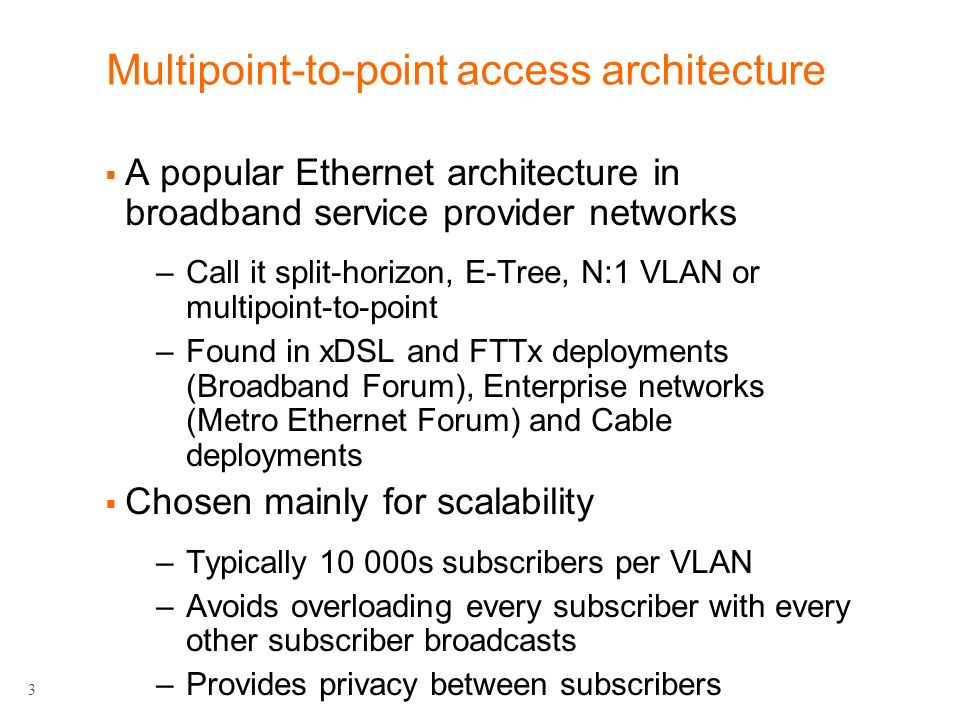 3 Multipoint-to-point access architecture A popular Ethernet architecture in broadband service provider networks –Call it split-horizon, E-Tree, N:1 VLAN or multipoint-to-point –Found in xDSL and FTTx deployments (Broadband Forum), Enterprise networks (Metro Ethernet Forum) and Cable deployments Chosen mainly for scalability –Typically 10 000s subscribers per VLAN –Avoids overloading every subscriber with every other subscriber broadcasts –Provides privacy between subscribers