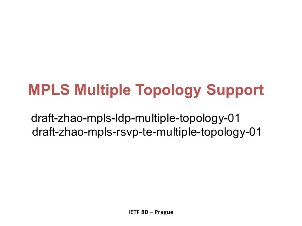 MPLS Multiple Topology Support draft-zhao-mpls-ldp-multiple-topology-01 draft-zhao-mpls-rsvp-te-multiple-topology-01 IETF 80 – Prague