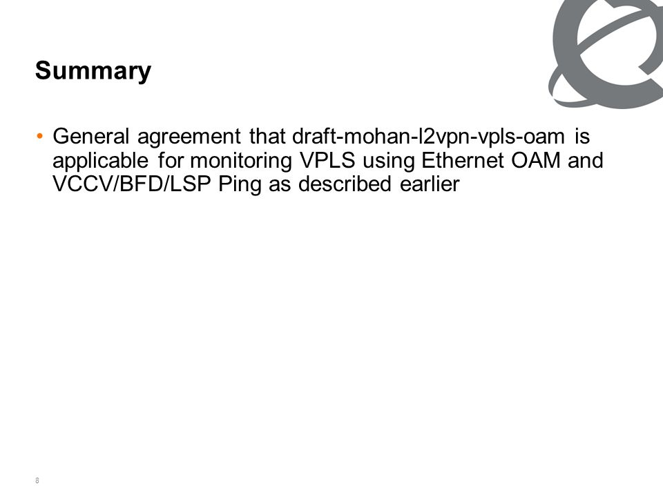 8 Summary General agreement that draft-mohan-l2vpn-vpls-oam is applicable for monitoring VPLS using Ethernet OAM and VCCV/BFD/LSP Ping as described earlier