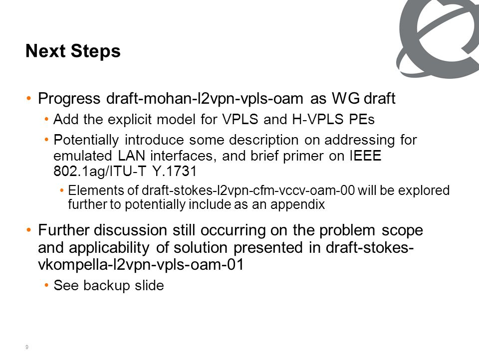 9 Next Steps Progress draft-mohan-l2vpn-vpls-oam as WG draft Add the explicit model for VPLS and H-VPLS PEs Potentially introduce some description on addressing for emulated LAN interfaces, and brief primer on IEEE 802.1ag/ITU-T Y.1731 Elements of draft-stokes-l2vpn-cfm-vccv-oam-00 will be explored further to potentially include as an appendix Further discussion still occurring on the problem scope and applicability of solution presented in draft-stokes- vkompella-l2vpn-vpls-oam-01 See backup slide