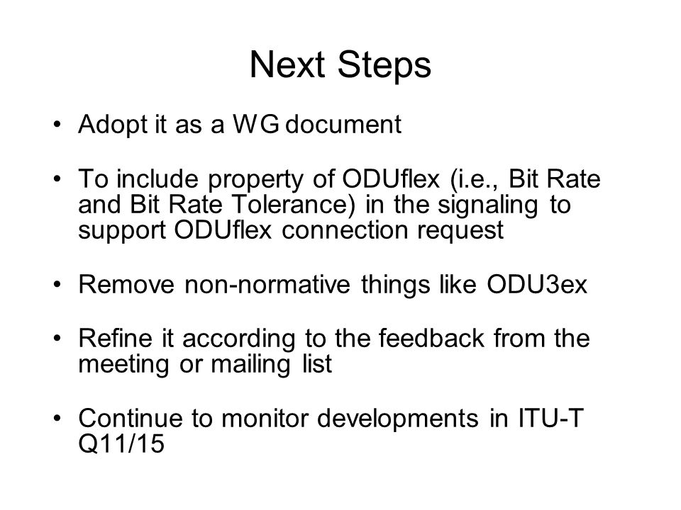 Next Steps Adopt it as a WG document To include property of ODUflex (i.e., Bit Rate and Bit Rate Tolerance) in the signaling to support ODUflex connection request Remove non-normative things like ODU3ex Refine it according to the feedback from the meeting or mailing list Continue to monitor developments in ITU-T Q11/15