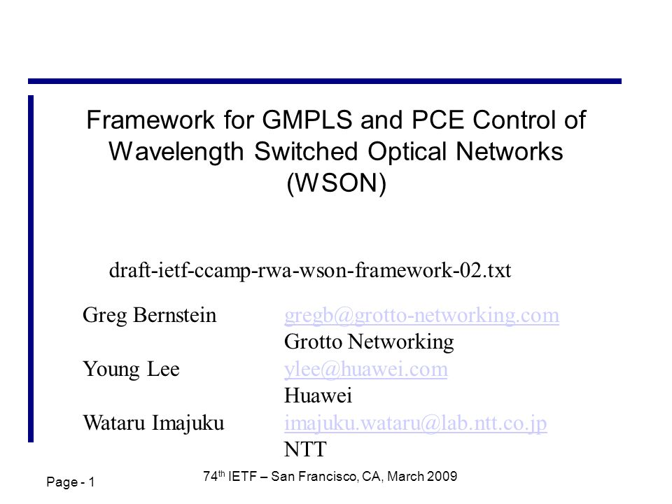 Page - 1 74 th IETF – San Francisco, CA, March 2009 Framework for GMPLS and PCE Control of Wavelength Switched Optical Networks (WSON) Greg Bernsteingregb@grotto-networking.com Grotto Networkinggregb@grotto-networking.com Young Leeylee@huawei.comylee@huawei.com Huawei Wataru Imajukuimajuku.wataru@lab.ntt.co.jpimajuku.wataru@lab.ntt.co.jp NTT draft-ietf-ccamp-rwa-wson-framework-02.txt