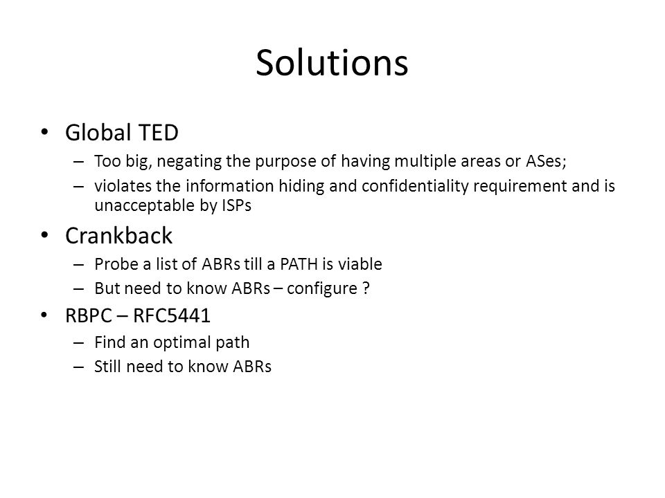 Solutions Global TED – Too big, negating the purpose of having multiple areas or ASes; – violates the information hiding and confidentiality requirement and is unacceptable by ISPs Crankback – Probe a list of ABRs till a PATH is viable – But need to know ABRs – configure .