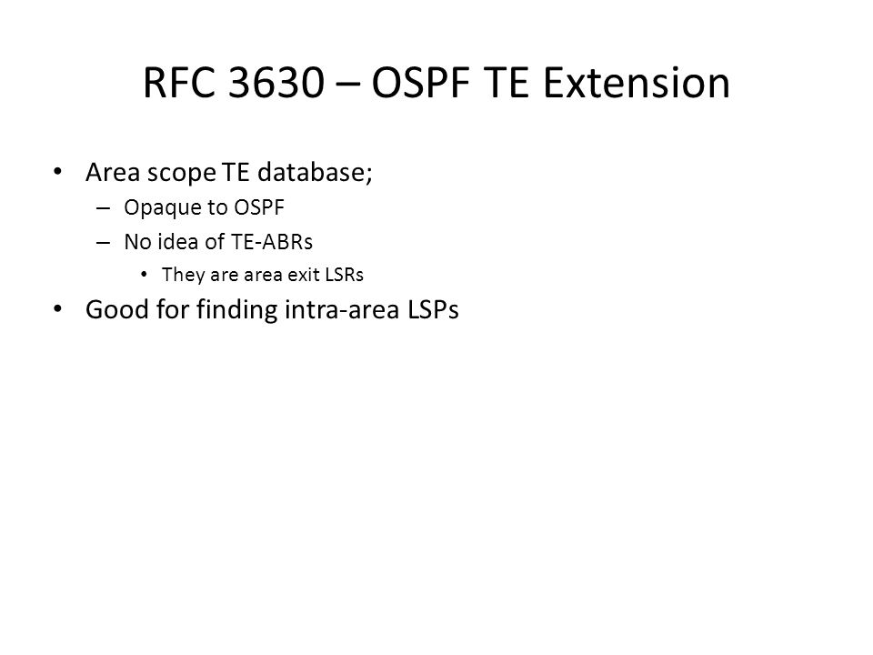 RFC 3630 – OSPF TE Extension Area scope TE database; – Opaque to OSPF – No idea of TE-ABRs They are area exit LSRs Good for finding intra-area LSPs