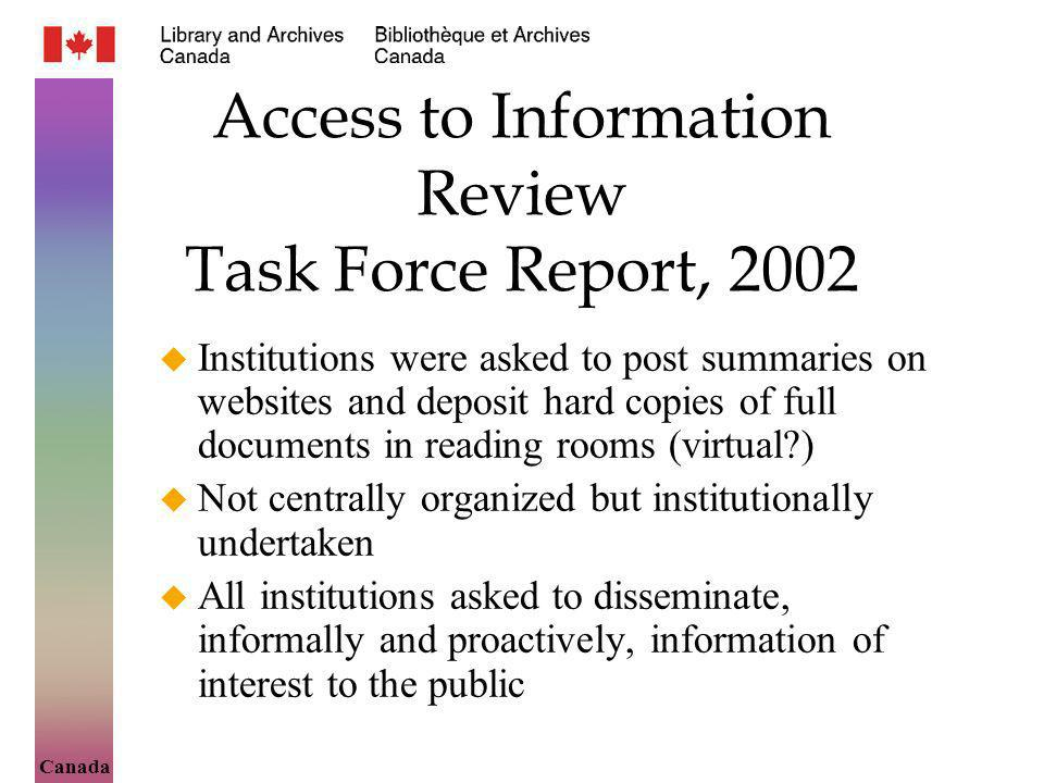 Canada Access to Information Review Task Force Report, 2002 Institutions were asked to post summaries on websites and deposit hard copies of full documents in reading rooms (virtual ) Not centrally organized but institutionally undertaken All institutions asked to disseminate, informally and proactively, information of interest to the public