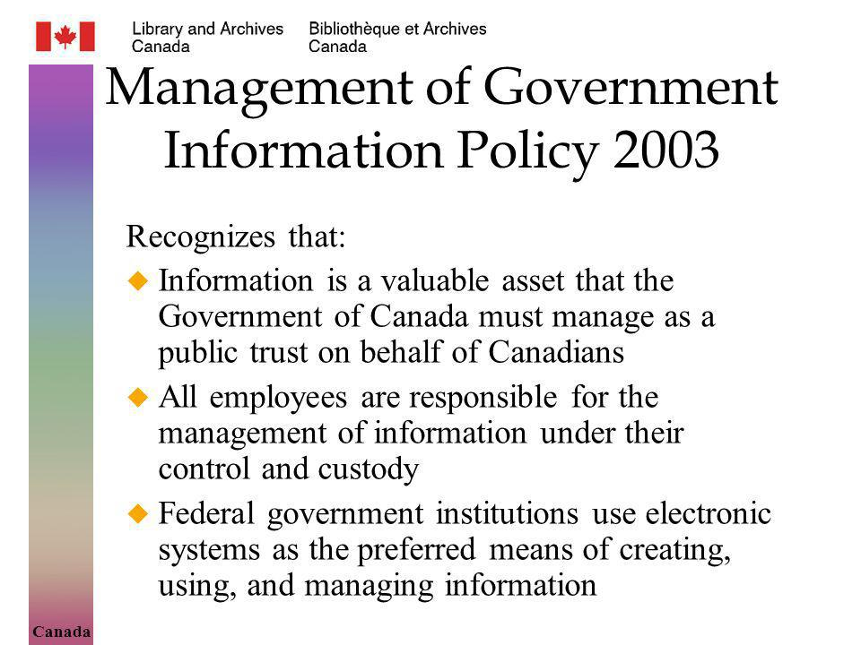 Canada Management of Government Information Policy 2003 Recognizes that: Information is a valuable asset that the Government of Canada must manage as a public trust on behalf of Canadians All employees are responsible for the management of information under their control and custody Federal government institutions use electronic systems as the preferred means of creating, using, and managing information