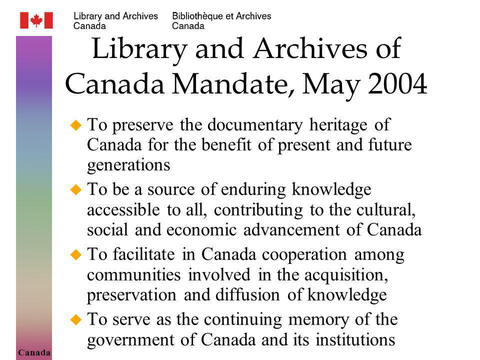 Canada Library and Archives of Canada Mandate, May 2004 To preserve the documentary heritage of Canada for the benefit of present and future generations To be a source of enduring knowledge accessible to all, contributing to the cultural, social and economic advancement of Canada To facilitate in Canada cooperation among communities involved in the acquisition, preservation and diffusion of knowledge To serve as the continuing memory of the government of Canada and its institutions