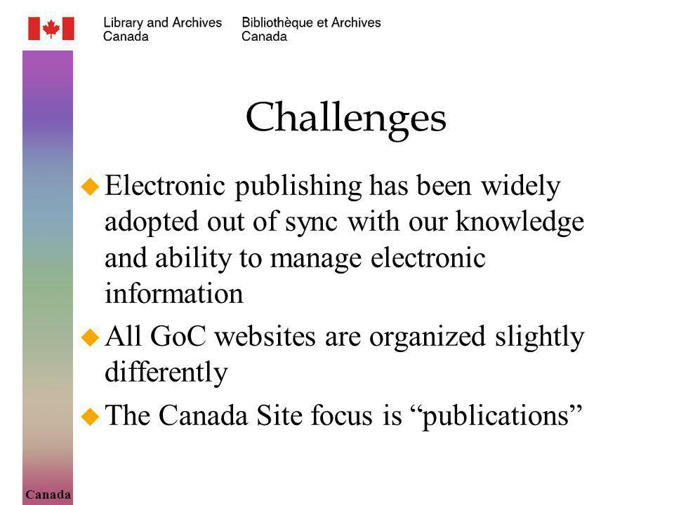 Canada Challenges Electronic publishing has been widely adopted out of sync with our knowledge and ability to manage electronic information All GoC websites are organized slightly differently The Canada Site focus is publications