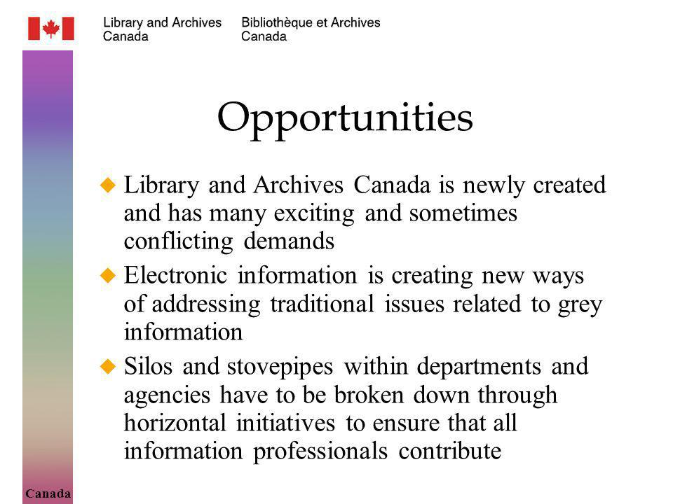 Canada Opportunities Library and Archives Canada is newly created and has many exciting and sometimes conflicting demands Electronic information is creating new ways of addressing traditional issues related to grey information Silos and stovepipes within departments and agencies have to be broken down through horizontal initiatives to ensure that all information professionals contribute