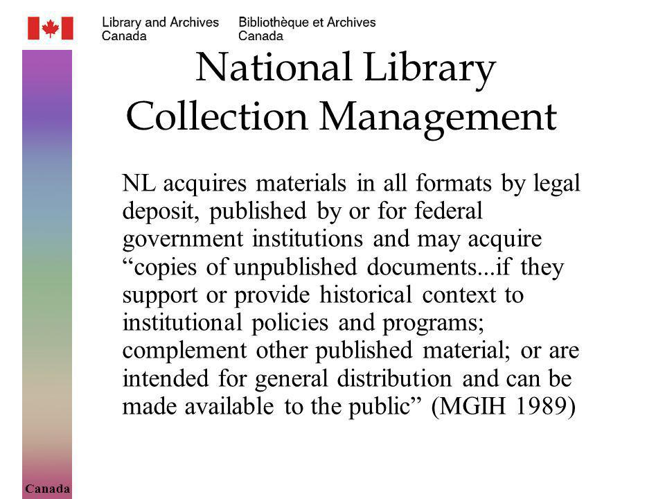 Canada National Library Collection Management NL acquires materials in all formats by legal deposit, published by or for federal government institutions and may acquire copies of unpublished documents...if they support or provide historical context to institutional policies and programs; complement other published material; or are intended for general distribution and can be made available to the public (MGIH 1989)