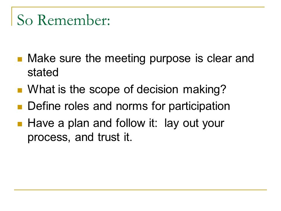 So Remember: Make sure the meeting purpose is clear and stated What is the scope of decision making.