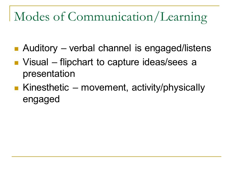Modes of Communication/Learning Auditory – verbal channel is engaged/listens Visual – flipchart to capture ideas/sees a presentation Kinesthetic – movement, activity/physically engaged