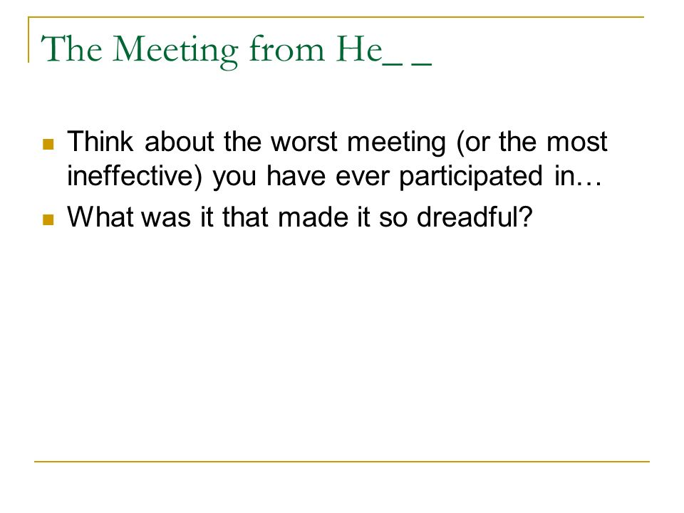 The Meeting from He_ _ Think about the worst meeting (or the most ineffective) you have ever participated in… What was it that made it so dreadful