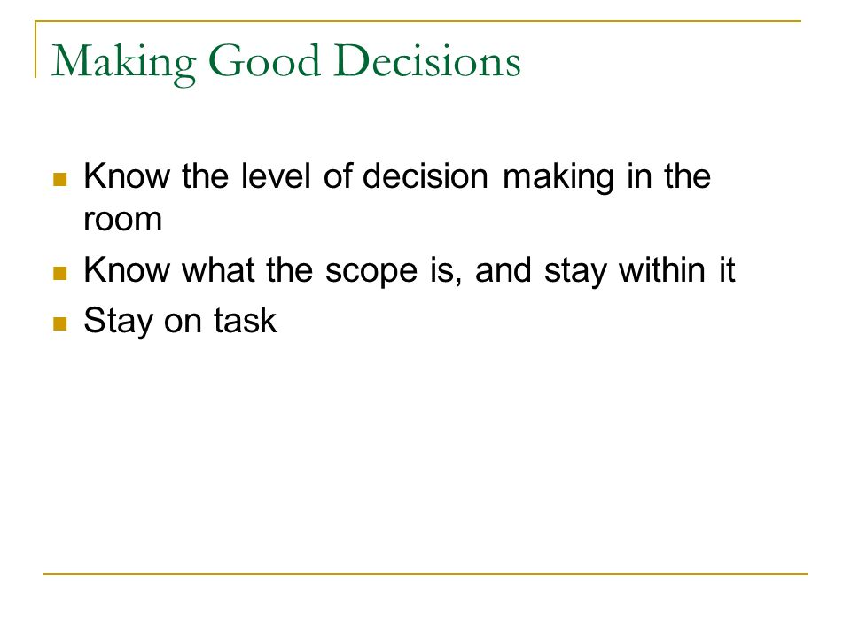 Making Good Decisions Know the level of decision making in the room Know what the scope is, and stay within it Stay on task