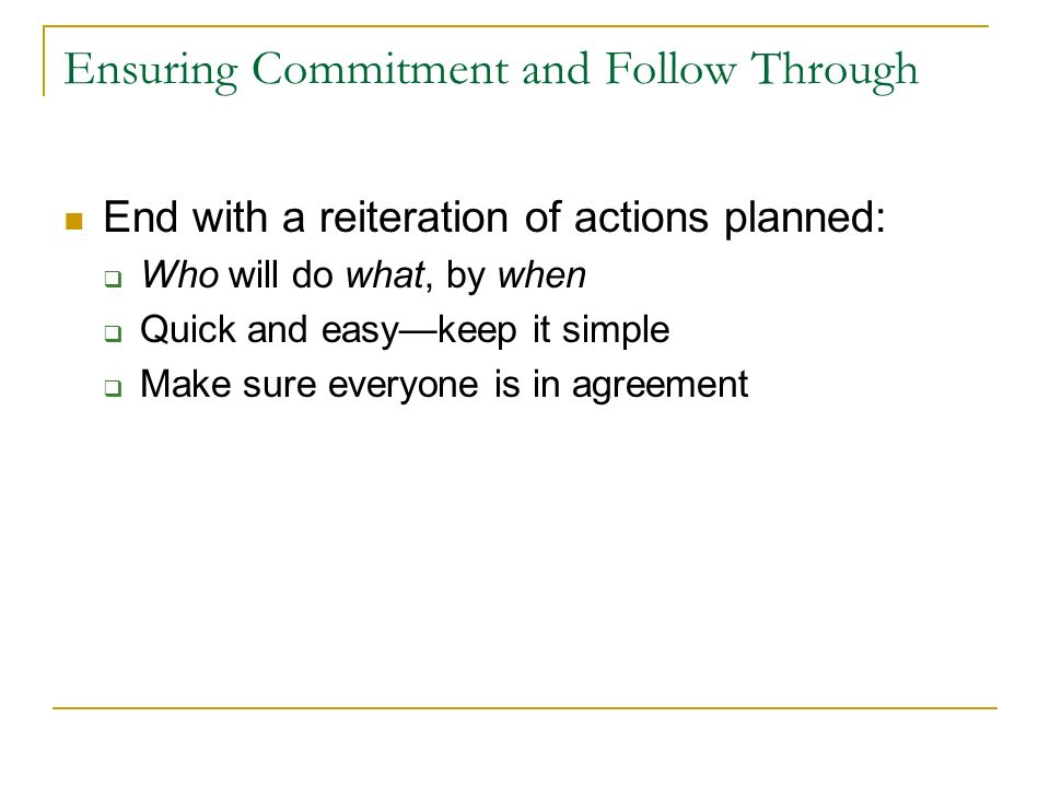 Ensuring Commitment and Follow Through End with a reiteration of actions planned: Who will do what, by when Quick and easykeep it simple Make sure everyone is in agreement