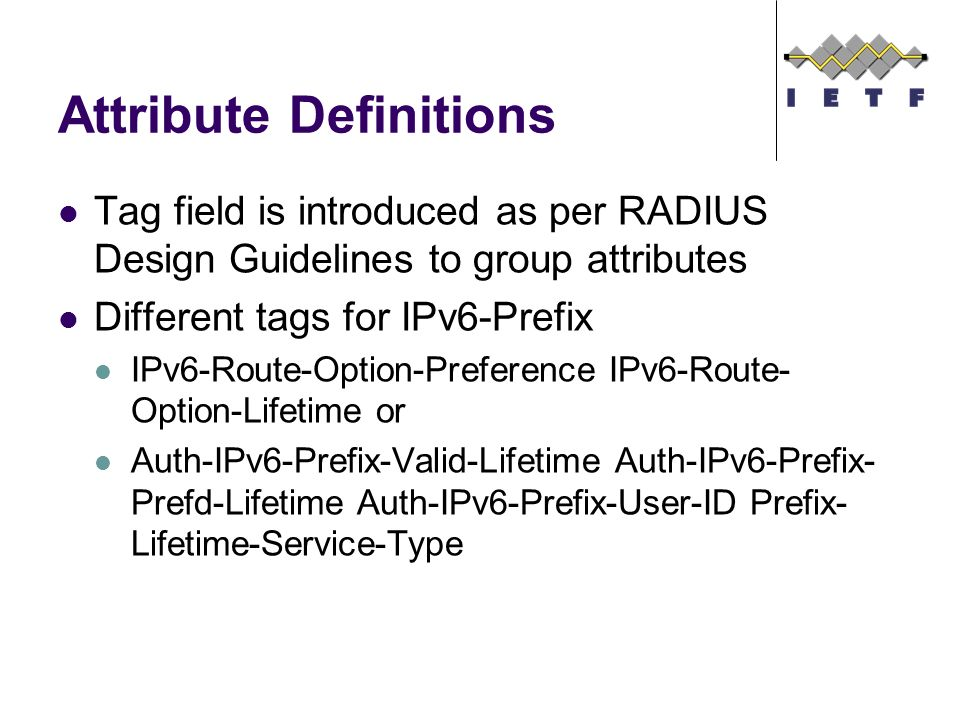 Attribute Definitions Tag field is introduced as per RADIUS Design Guidelines to group attributes Different tags for IPv6-Prefix IPv6-Route-Option-Preference IPv6-Route- Option-Lifetime or Auth-IPv6-Prefix-Valid-Lifetime Auth-IPv6-Prefix- Prefd-Lifetime Auth-IPv6-Prefix-User-ID Prefix- Lifetime-Service-Type