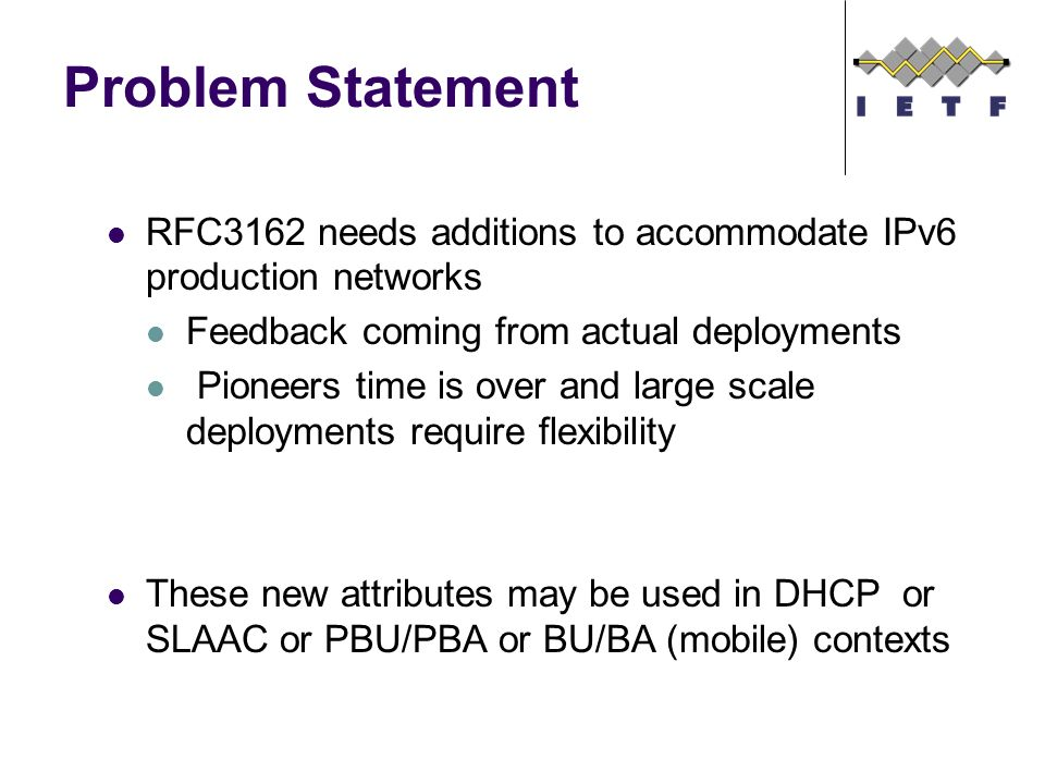 Problem Statement RFC3162 needs additions to accommodate IPv6 production networks Feedback coming from actual deployments Pioneers time is over and large scale deployments require flexibility These new attributes may be used in DHCP or SLAAC or PBU/PBA or BU/BA (mobile) contexts