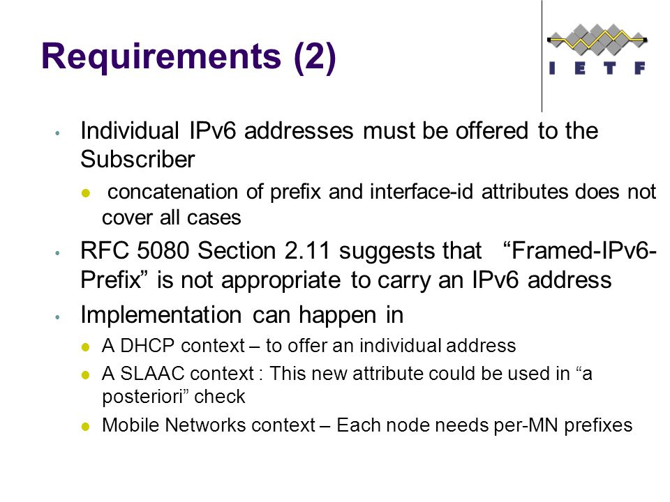 Requirements (2) Individual IPv6 addresses must be offered to the Subscriber concatenation of prefix and interface-id attributes does not cover all cases RFC 5080 Section 2.11 suggests that Framed-IPv6- Prefix is not appropriate to carry an IPv6 address Implementation can happen in A DHCP context – to offer an individual address A SLAAC context : This new attribute could be used in a posteriori check Mobile Networks context – Each node needs per-MN prefixes