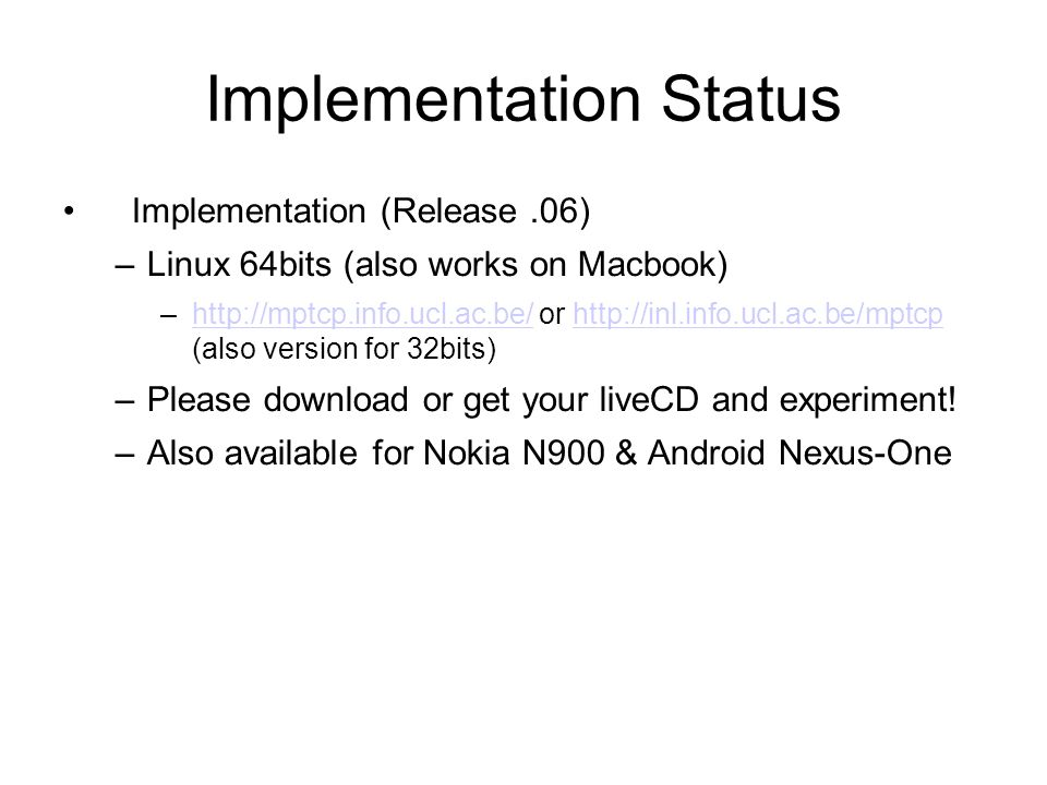 Implementation Status Implementation (Release.06) –Linux 64bits (also works on Macbook) –http://mptcp.info.ucl.ac.be/ or http://inl.info.ucl.ac.be/mptcp (also version for 32bits)http://mptcp.info.ucl.ac.be/http://inl.info.ucl.ac.be/mptcp –Please download or get your liveCD and experiment.