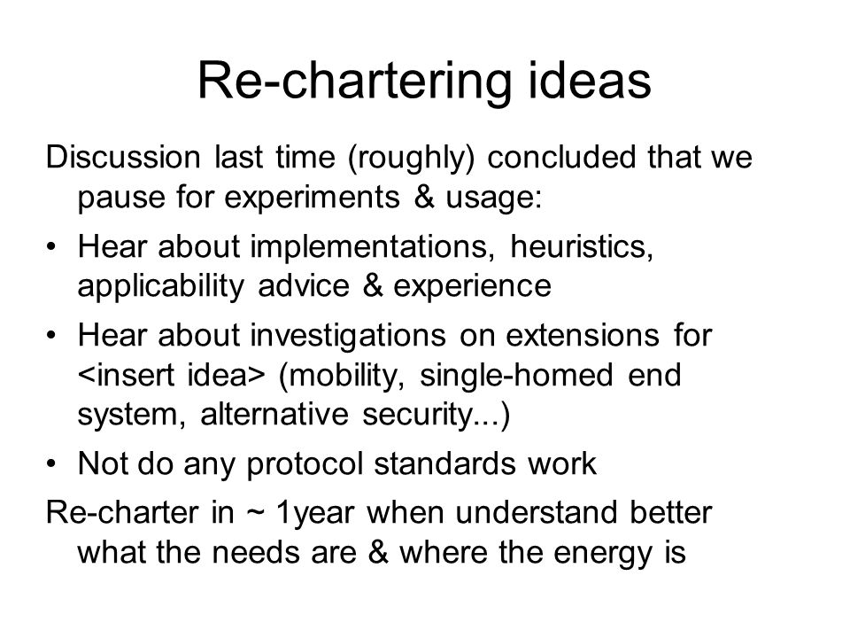 Re-chartering ideas Discussion last time (roughly) concluded that we pause for experiments & usage: Hear about implementations, heuristics, applicability advice & experience Hear about investigations on extensions for (mobility, single-homed end system, alternative security...) Not do any protocol standards work Re-charter in ~ 1year when understand better what the needs are & where the energy is
