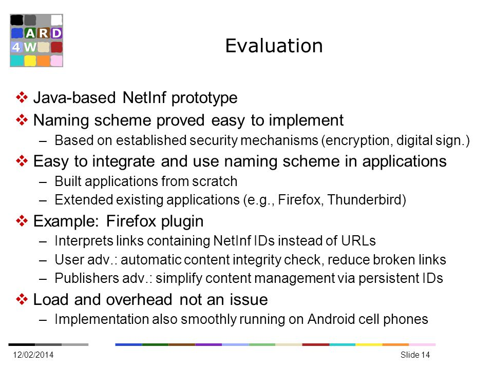 Evaluation Java-based NetInf prototype Naming scheme proved easy to implement –Based on established security mechanisms (encryption, digital sign.) Easy to integrate and use naming scheme in applications –Built applications from scratch –Extended existing applications (e.g., Firefox, Thunderbird) Example: Firefox plugin –Interprets links containing NetInf IDs instead of URLs –User adv.: automatic content integrity check, reduce broken links –Publishers adv.: simplify content management via persistent IDs Load and overhead not an issue –Implementation also smoothly running on Android cell phones 12/02/2014Slide 14