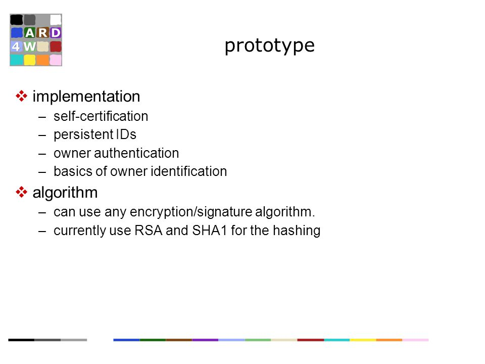 prototype implementation –self-certification –persistent IDs –owner authentication –basics of owner identification algorithm –can use any encryption/signature algorithm.