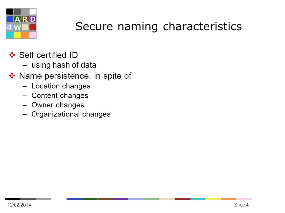 Secure naming characteristics Self certified ID –using hash of data Name persistence, in spite of –Location changes –Content changes –Owner changes –Organizational changes 12/02/2014Slide 4