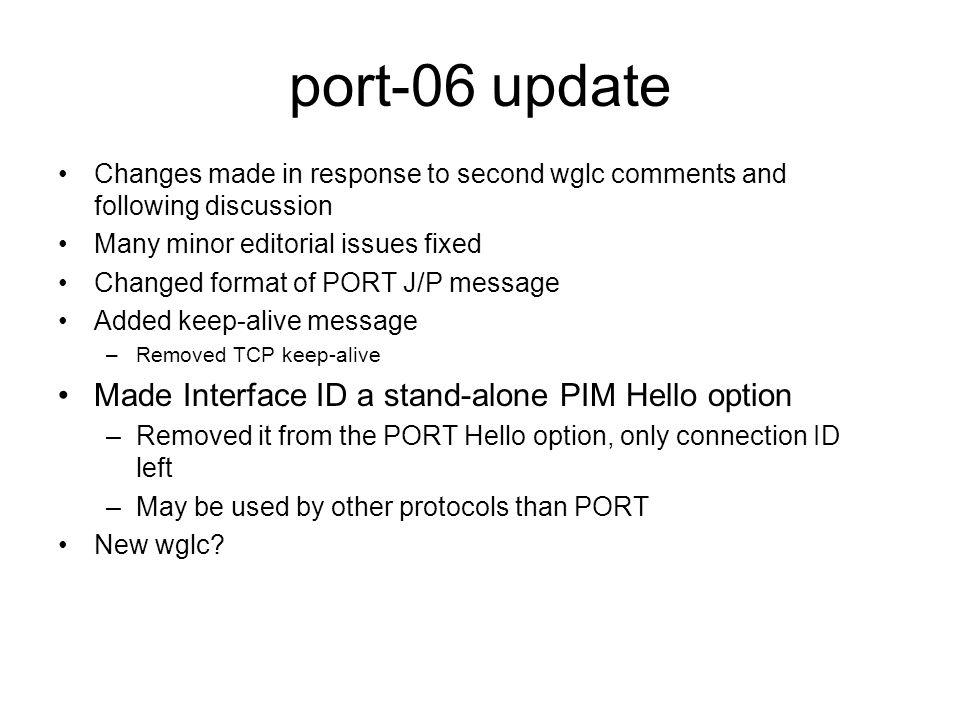 port-06 update Changes made in response to second wglc comments and following discussion Many minor editorial issues fixed Changed format of PORT J/P message Added keep-alive message –Removed TCP keep-alive Made Interface ID a stand-alone PIM Hello option –Removed it from the PORT Hello option, only connection ID left –May be used by other protocols than PORT New wglc