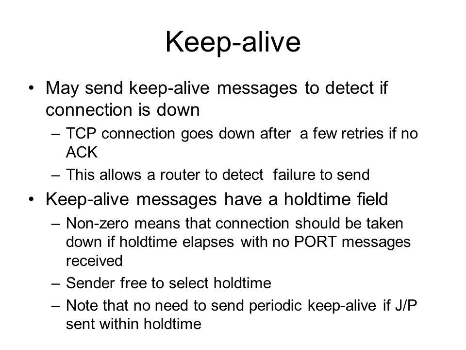 Keep-alive May send keep-alive messages to detect if connection is down –TCP connection goes down after a few retries if no ACK –This allows a router to detect failure to send Keep-alive messages have a holdtime field –Non-zero means that connection should be taken down if holdtime elapses with no PORT messages received –Sender free to select holdtime –Note that no need to send periodic keep-alive if J/P sent within holdtime