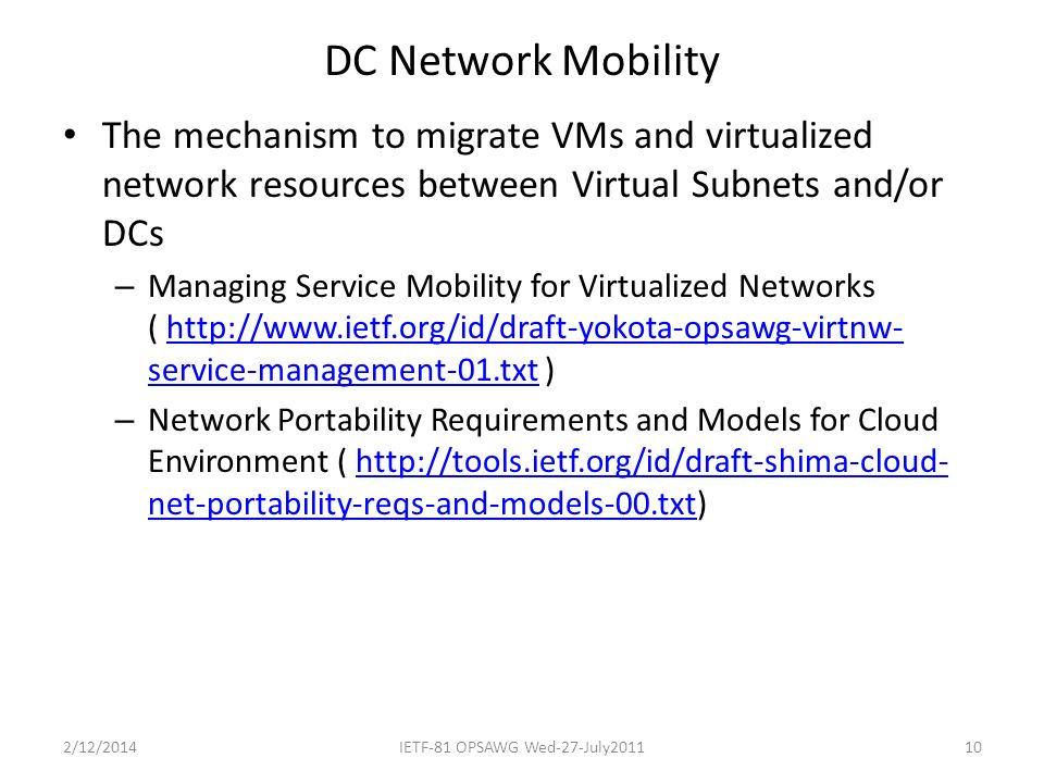 DC Network Mobility The mechanism to migrate VMs and virtualized network resources between Virtual Subnets and/or DCs – Managing Service Mobility for Virtualized Networks ( http://www.ietf.org/id/draft-yokota-opsawg-virtnw- service-management-01.txt )http://www.ietf.org/id/draft-yokota-opsawg-virtnw- service-management-01.txt – Network Portability Requirements and Models for Cloud Environment ( http://tools.ietf.org/id/draft-shima-cloud- net-portability-reqs-and-models-00.txt)http://tools.ietf.org/id/draft-shima-cloud- net-portability-reqs-and-models-00.txt 2/12/2014IETF-81 OPSAWG Wed-27-July201110