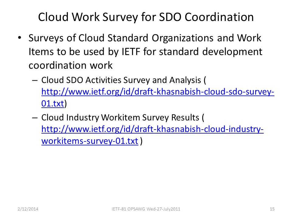 Cloud Work Survey for SDO Coordination Surveys of Cloud Standard Organizations and Work Items to be used by IETF for standard development coordination work – Cloud SDO Activities Survey and Analysis ( http://www.ietf.org/id/draft-khasnabish-cloud-sdo-survey- 01.txt) http://www.ietf.org/id/draft-khasnabish-cloud-sdo-survey- 01.txt – Cloud Industry Workitem Survey Results ( http://www.ietf.org/id/draft-khasnabish-cloud-industry- workitems-survey-01.txt ) http://www.ietf.org/id/draft-khasnabish-cloud-industry- workitems-survey-01.txt 2/12/2014IETF-81 OPSAWG Wed-27-July201115