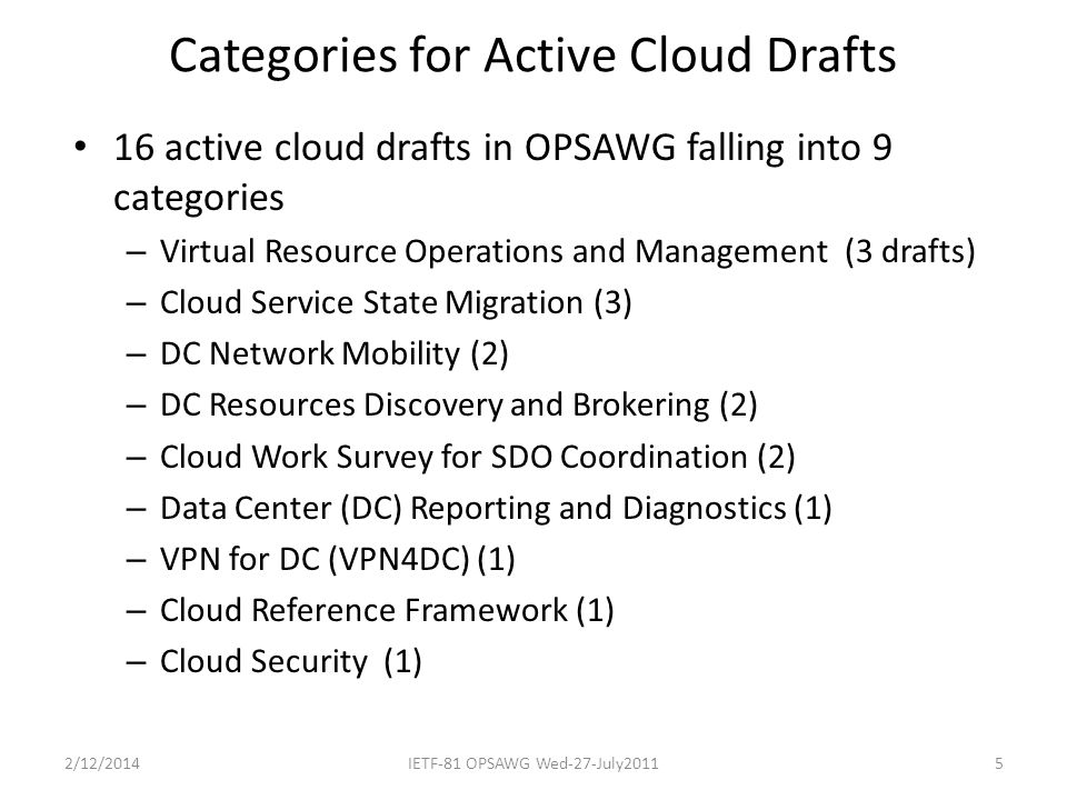 Categories for Active Cloud Drafts 16 active cloud drafts in OPSAWG falling into 9 categories – Virtual Resource Operations and Management (3 drafts) – Cloud Service State Migration (3) – DC Network Mobility (2) – DC Resources Discovery and Brokering (2) – Cloud Work Survey for SDO Coordination (2) – Data Center (DC) Reporting and Diagnostics (1) – VPN for DC (VPN4DC) (1) – Cloud Reference Framework (1) – Cloud Security (1) 2/12/2014IETF-81 OPSAWG Wed-27-July20115