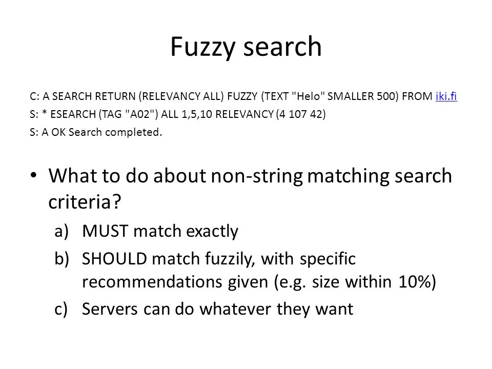 Fuzzy search C: A SEARCH RETURN (RELEVANCY ALL) FUZZY (TEXT Helo SMALLER 500) FROM iki.fiiki.fi S: * ESEARCH (TAG A02 ) ALL 1,5,10 RELEVANCY (4 107 42) S: A OK Search completed.