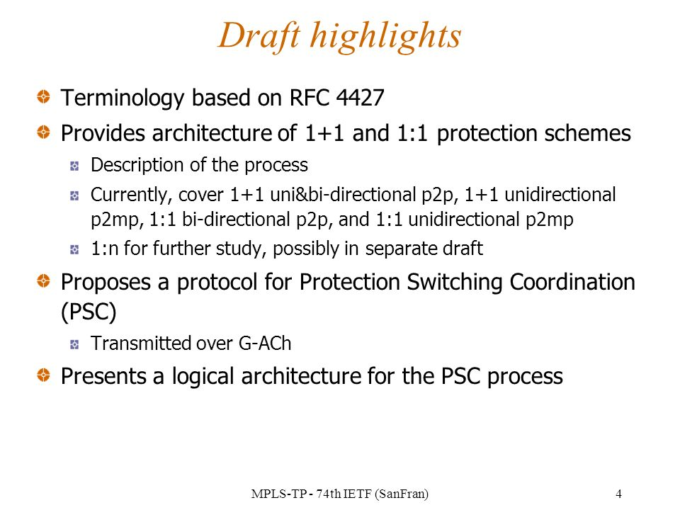 MPLS-TP - 74th IETF (SanFran)4 Draft highlights Terminology based on RFC 4427 Provides architecture of 1+1 and 1:1 protection schemes Description of the process Currently, cover 1+1 uni&bi-directional p2p, 1+1 unidirectional p2mp, 1:1 bi-directional p2p, and 1:1 unidirectional p2mp 1:n for further study, possibly in separate draft Proposes a protocol for Protection Switching Coordination (PSC) Transmitted over G-ACh Presents a logical architecture for the PSC process