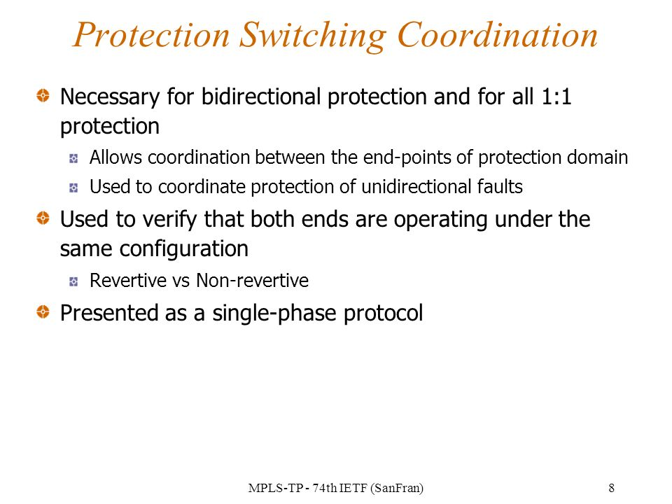 MPLS-TP - 74th IETF (SanFran)8 Protection Switching Coordination Necessary for bidirectional protection and for all 1:1 protection Allows coordination between the end-points of protection domain Used to coordinate protection of unidirectional faults Used to verify that both ends are operating under the same configuration Revertive vs Non-revertive Presented as a single-phase protocol
